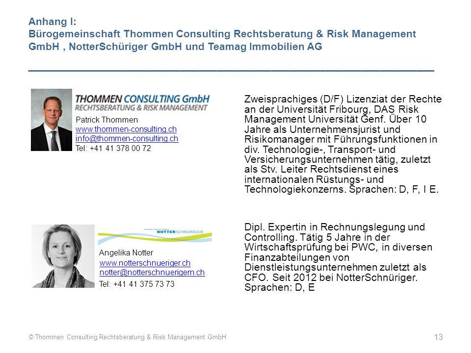 Anhang I: Bürogemeinschaft Thommen Consulting Rechtsberatung & Risk Management GmbH, NotterSchüriger GmbH und Teamag Immobilien AG _____________________________________________ Patrick Thommen www.thommen-consulting.ch info@thommen-consulting.ch Tel: +41 41 378 00 72 Angelika Notter www.notterschnueriger.ch notter@notterschnuerigern.ch Tel: +41 41 375 73 73 Zweisprachiges (D/F) Lizenziat der Rechte an der Universität Fribourg, DAS Risk Management Universität Genf.