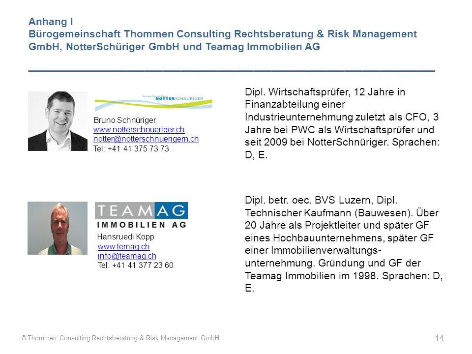 Anhang I Bürogemeinschaft Thommen Consulting Rechtsberatung & Risk Management GmbH, NotterSchüriger GmbH und Teamag Immobilien AG _____________________________________________ B Bruno Schnüriger www.notterschnueriger.ch notter@notterschnuerigern.ch Tel: +41 41 375 73 73 Hansruedi Kopp www.temag.ch info@teamag.ch Tel: +41 41 377 23 60 Dipl.
