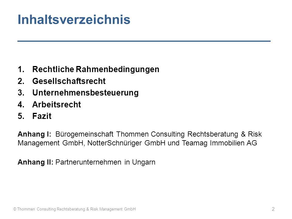 Inhaltsverzeichnis ___________________________________ 1.Rechtliche Rahmenbedingungen 2.Gesellschaftsrecht 3.Unternehmensbesteuerung 4.Arbeitsrecht 5.Fazit Anhang I: Bürogemeinschaft Thommen Consulting Rechtsberatung & Risk Management GmbH, NotterSchnüriger GmbH und Teamag Immobilien AG Anhang II: Partnerunternehmen in Ungarn © Thommen Consulting Rechtsberatung & Risk Management GmbH 2
