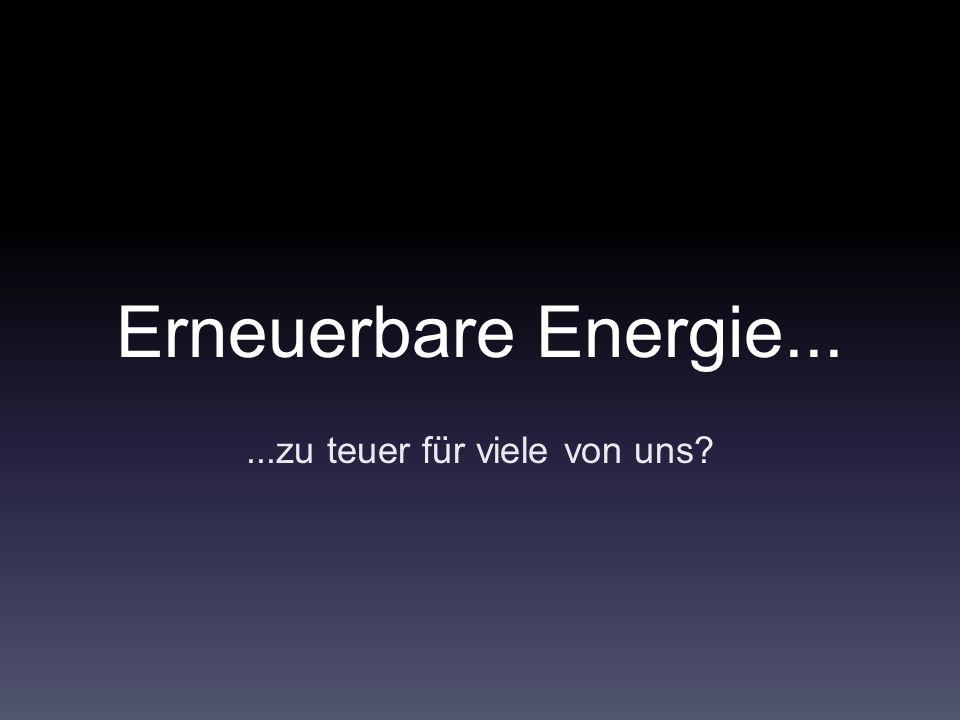 Erneuerbare Energie......zu teuer für viele von uns?
