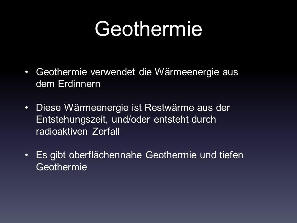 Geothermie Geothermie verwendet die Wärmeenergie aus dem Erdinnern Diese Wärmeenergie ist Restwärme aus der Entstehungszeit, und/oder entsteht durch radioaktiven Zerfall Es gibt oberflächennahe Geothermie und tiefen Geothermie