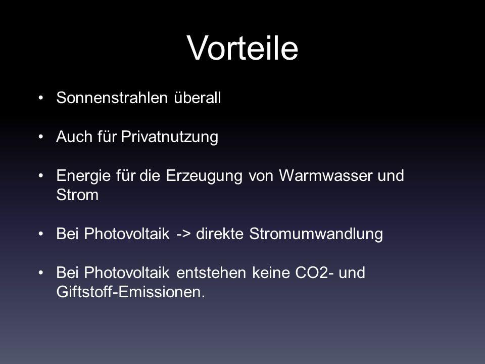 Vorteile Sonnenstrahlen überall Auch für Privatnutzung Energie für die Erzeugung von Warmwasser und Strom Bei Photovoltaik -> direkte Stromumwandlung Bei Photovoltaik entstehen keine CO2- und Giftstoff-Emissionen.