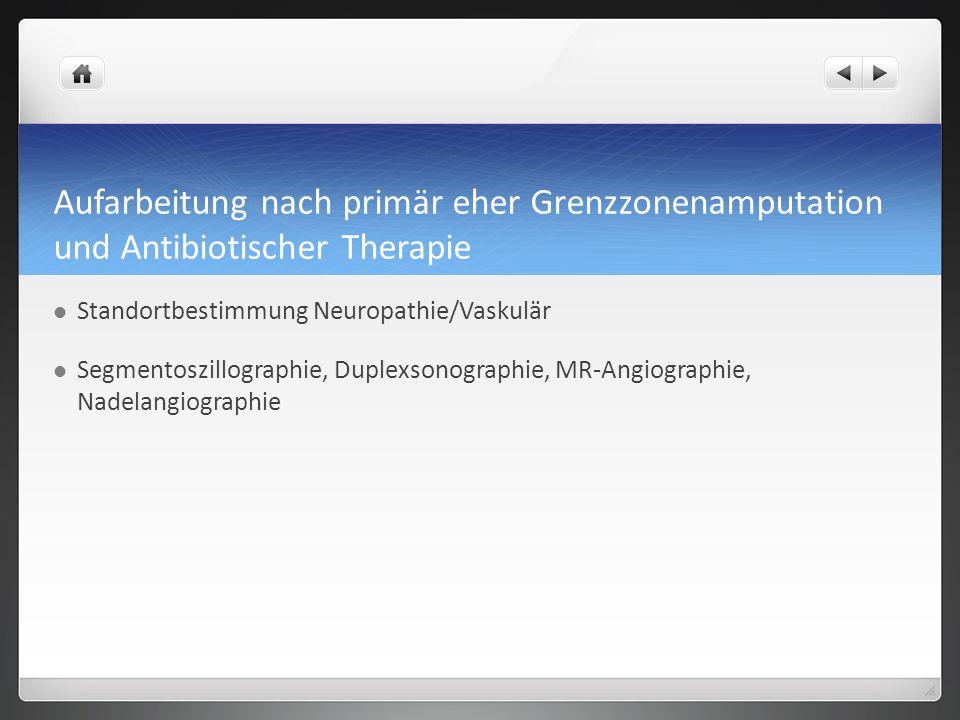 Aufarbeitung nach primär eher Grenzzonenamputation und Antibiotischer Therapie Standortbestimmung Neuropathie/Vaskulär Segmentoszillographie, Duplexsonographie, MR-Angiographie, Nadelangiographie