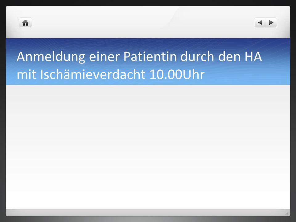 Anmeldung einer Patientin durch den HA mit Ischämieverdacht 10.00Uhr