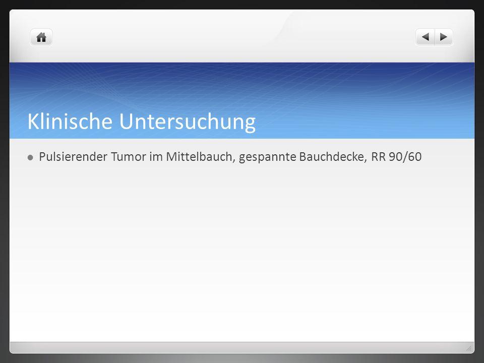 Klinische Untersuchung Pulsierender Tumor im Mittelbauch, gespannte Bauchdecke, RR 90/60