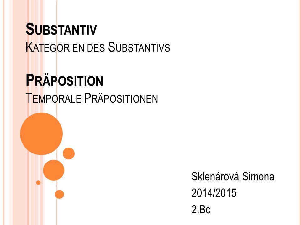 S UBSTANTIV K ATEGORIEN DES S UBSTANTIVS P RÄPOSITION T EMPORALE P RÄPOSITIONEN Sklenárová Simona 2014/2015 2.Bc
