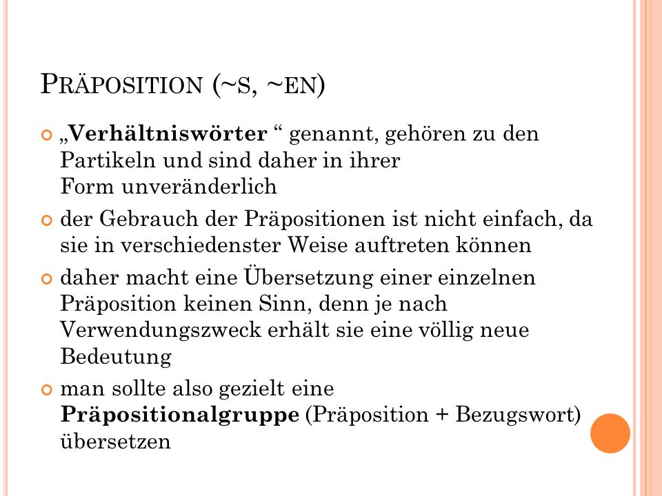 """P RÄPOSITION (~ S, ~ EN ) """" Verhältniswörter """" genannt, gehören zu den Partikeln und sind daher in ihrer Form unveränderlich der Gebrauch der Präposit"""