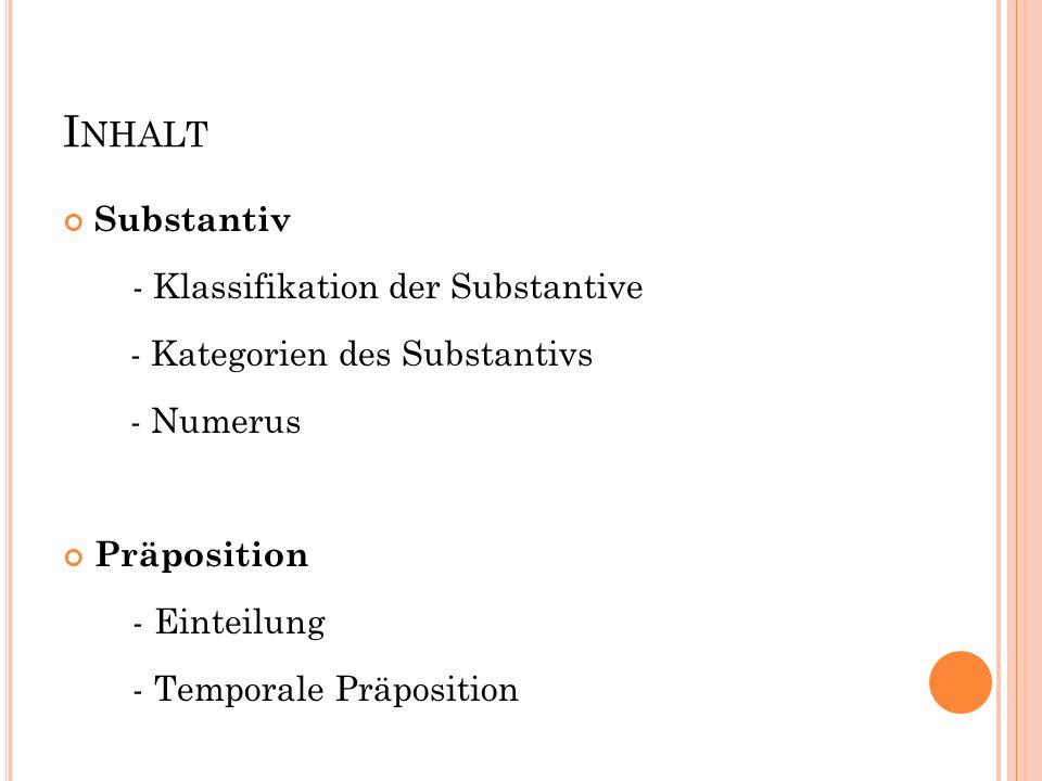 I NHALT Substantiv - Klassifikation der Substantive - Kategorien des Substantivs - Numerus Präposition - Einteilung - Temporale Präposition