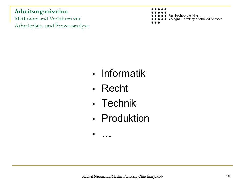 Michel Neumann, Martin Franken, Christian Jakob 10  Informatik  Recht  Technik  Produktion  … Arbeitsorganisation Methoden und Verfahren zur Arbeitsplatz- und Prozessanalyse