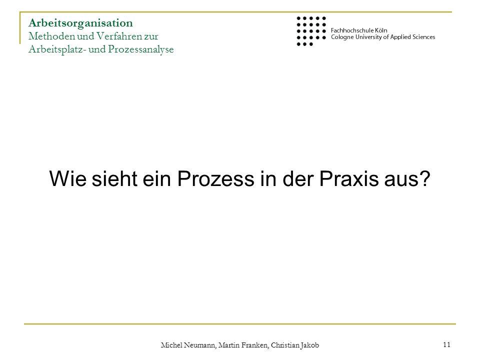 Michel Neumann, Martin Franken, Christian Jakob 11 Arbeitsorganisation Methoden und Verfahren zur Arbeitsplatz- und Prozessanalyse Wie sieht ein Prozess in der Praxis aus?