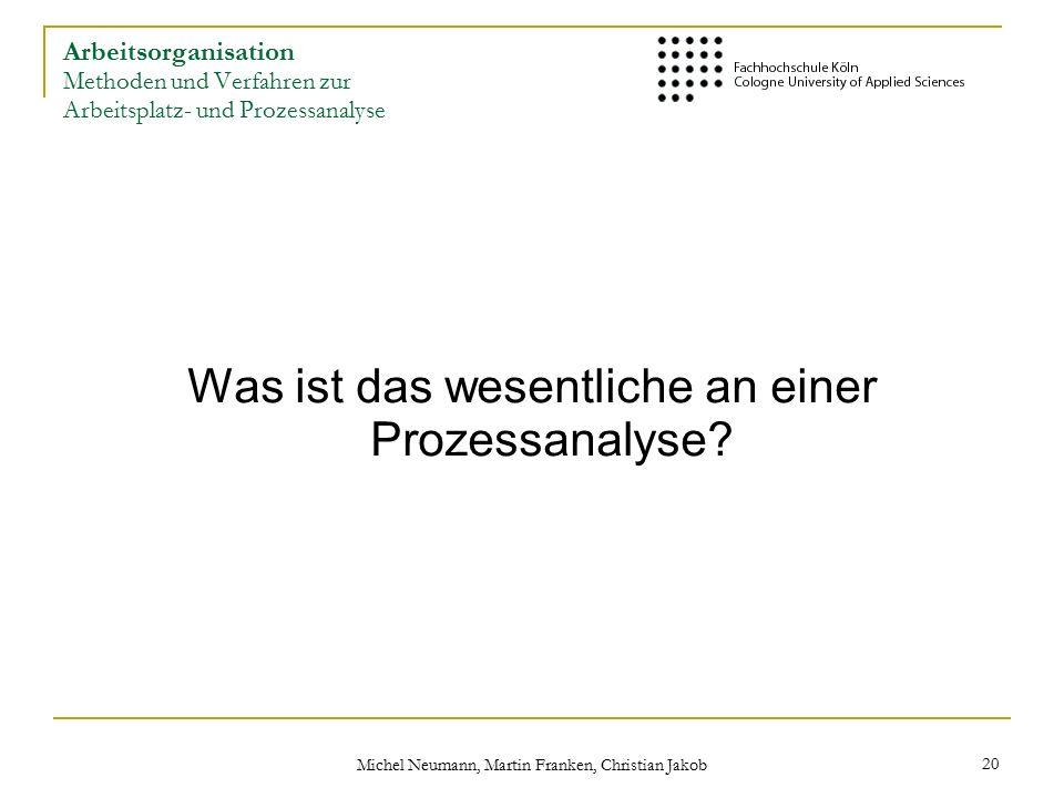 Michel Neumann, Martin Franken, Christian Jakob 20 Arbeitsorganisation Methoden und Verfahren zur Arbeitsplatz- und Prozessanalyse Was ist das wesentliche an einer Prozessanalyse