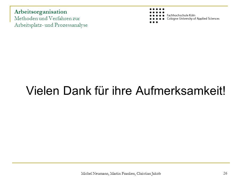 Michel Neumann, Martin Franken, Christian Jakob 26 Arbeitsorganisation Methoden und Verfahren zur Arbeitsplatz- und Prozessanalyse Vielen Dank für ihre Aufmerksamkeit!