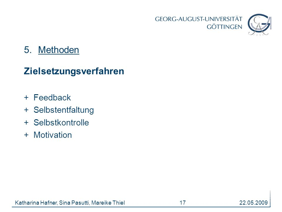 22.05.2009Katharina Hafner, Sina Pasutti, Mareike Thiel 17 5.Methoden Zielsetzungsverfahren + Feedback + Selbstentfaltung + Selbstkontrolle + Motivation