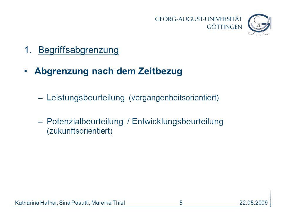 22.05.2009Katharina Hafner, Sina Pasutti, Mareike Thiel 5 1.Begriffsabgrenzung Abgrenzung nach dem Zeitbezug –Leistungsbeurteilung (vergangenheitsorientiert) –Potenzialbeurteilung / Entwicklungsbeurteilung (zukunftsorientiert)