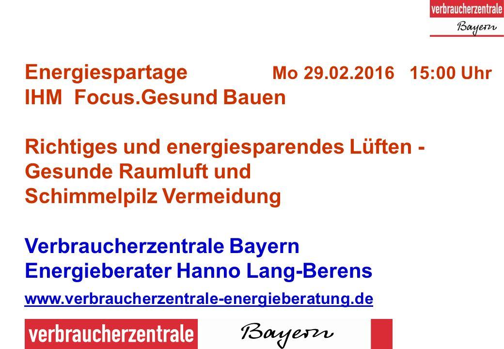 1 Energiespartage Mo 29.02.2016 15:00 Uhr IHM Focus.Gesund Bauen Richtiges und energiesparendes Lüften - Gesunde Raumluft und Schimmelpilz Vermeidung Verbraucherzentrale Bayern Energieberater Hanno Lang-Berens www.verbraucherzentrale-energieberatung.de