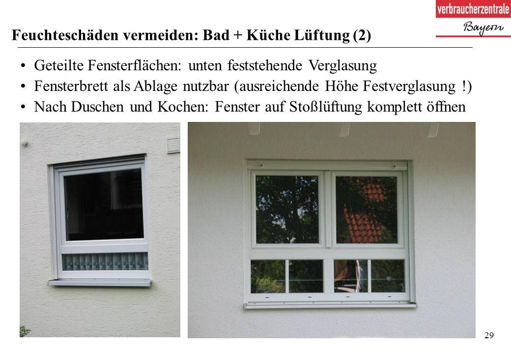 29 Feuchteschäden vermeiden: Bad + Küche Lüftung (2) Geteilte Fensterflächen: unten feststehende Verglasung Fensterbrett als Ablage nutzbar (ausreichende Höhe Festverglasung !) Nach Duschen und Kochen: Fenster auf Stoßlüftung komplett öffnen
