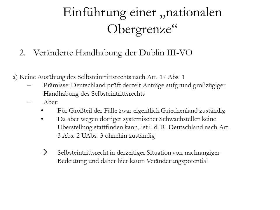 """Einführung einer """"nationalen Obergrenze 2.Veränderte Handhabung der Dublin III-VO a) Keine Ausübung des Selbsteintrittsrechts nach Art."""