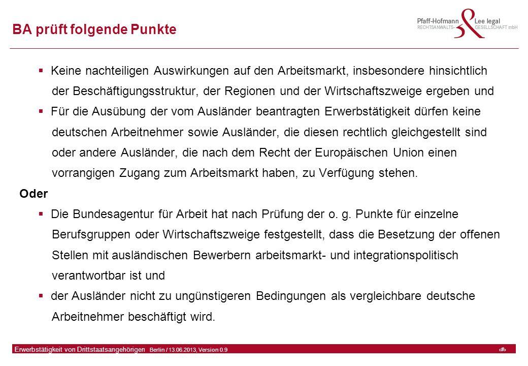12 GFA Release Kredit I  Frankfurt (Main) / 06.07.2010, Version 0.9 12 Erwerbstätigkeit von Drittstaatsangehörigen  Berlin / 13.06.2013, Version 0.9 BA prüft folgende Punkte  Keine nachteiligen Auswirkungen auf den Arbeitsmarkt, insbesondere hinsichtlich der Beschäftigungsstruktur, der Regionen und der Wirtschaftszweige ergeben und  Für die Ausübung der vom Ausländer beantragten Erwerbstätigkeit dürfen keine deutschen Arbeitnehmer sowie Ausländer, die diesen rechtlich gleichgestellt sind oder andere Ausländer, die nach dem Recht der Europäischen Union einen vorrangigen Zugang zum Arbeitsmarkt haben, zu Verfügung stehen.