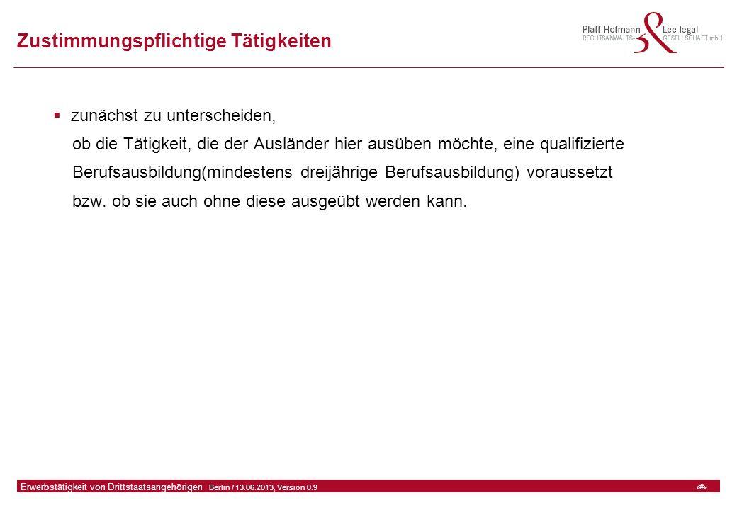 15 GFA Release Kredit I  Frankfurt (Main) / 06.07.2010, Version 0.9 15 Erwerbstätigkeit von Drittstaatsangehörigen  Berlin / 13.06.2013, Version 0.9 Zustimmungspflichtige Tätigkeiten  zunächst zu unterscheiden, ob die Tätigkeit, die der Ausländer hier ausüben möchte, eine qualifizierte Berufsausbildung(mindestens dreijährige Berufsausbildung) voraussetzt bzw.