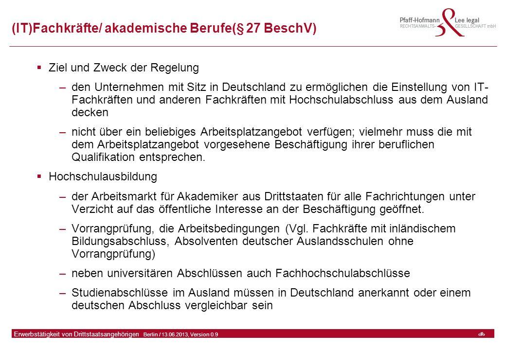20 GFA Release Kredit I  Frankfurt (Main) / 06.07.2010, Version 0.9 20 Erwerbstätigkeit von Drittstaatsangehörigen  Berlin / 13.06.2013, Version 0.9 (IT)Fachkräfte/ akademische Berufe(§ 27 BeschV)  Ziel und Zweck der Regelung –den Unternehmen mit Sitz in Deutschland zu ermöglichen die Einstellung von IT- Fachkräften und anderen Fachkräften mit Hochschulabschluss aus dem Ausland decken –nicht über ein beliebiges Arbeitsplatzangebot verfügen; vielmehr muss die mit dem Arbeitsplatzangebot vorgesehene Beschäftigung ihrer beruflichen Qualifikation entsprechen.