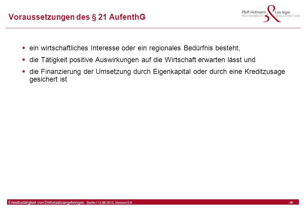 31 GFA Release Kredit I  Frankfurt (Main) / 06.07.2010, Version 0.9 31 Erwerbstätigkeit von Drittstaatsangehörigen  Berlin / 13.06.2013, Version 0.9 Voraussetzungen des § 21 AufenthG  ein wirtschaftliches Interesse oder ein regionales Bedürfnis besteht,  die Tätigkeit positive Auswirkungen auf die Wirtschaft erwarten lässt und  die Finanzierung der Umsetzung durch Eigenkapital oder durch eine Kreditzusage gesichert ist