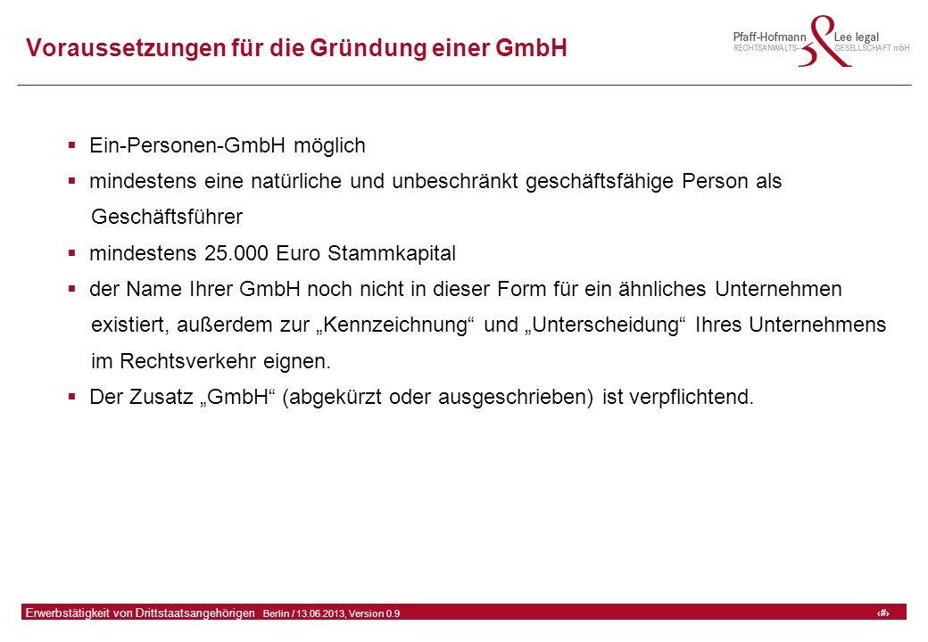 """41 GFA Release Kredit I  Frankfurt (Main) / 06.07.2010, Version 0.9 41 Erwerbstätigkeit von Drittstaatsangehörigen  Berlin / 13.06.2013, Version 0.9 Voraussetzungen für die Gründung einer GmbH  Ein-Personen-GmbH möglich  mindestens eine natürliche und unbeschränkt geschäftsfähige Person als Geschäftsführer  mindestens 25.000 Euro Stammkapital  der Name Ihrer GmbH noch nicht in dieser Form für ein ähnliches Unternehmen existiert, außerdem zur """"Kennzeichnung und """"Unterscheidung Ihres Unternehmens im Rechtsverkehr eignen."""