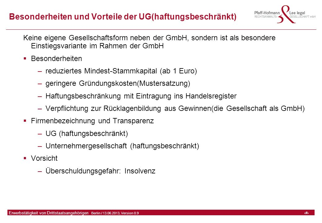 43 GFA Release Kredit I  Frankfurt (Main) / 06.07.2010, Version 0.9 43 Erwerbstätigkeit von Drittstaatsangehörigen  Berlin / 13.06.2013, Version 0.9 Besonderheiten und Vorteile der UG(haftungsbeschränkt) Keine eigene Gesellschaftsform neben der GmbH, sondern ist als besondere Einstiegsvariante im Rahmen der GmbH  Besonderheiten –reduziertes Mindest-Stammkapital (ab 1 Euro) –geringere Gründungskosten(Mustersatzung) –Haftungsbeschränkung mit Eintragung ins Handelsregister –Verpflichtung zur Rücklagenbildung aus Gewinnen(die Gesellschaft als GmbH)  Firmenbezeichnung und Transparenz –UG (haftungsbeschränkt) –Unternehmergesellschaft (haftungsbeschränkt)  Vorsicht –Überschuldungsgefahr: Insolvenz