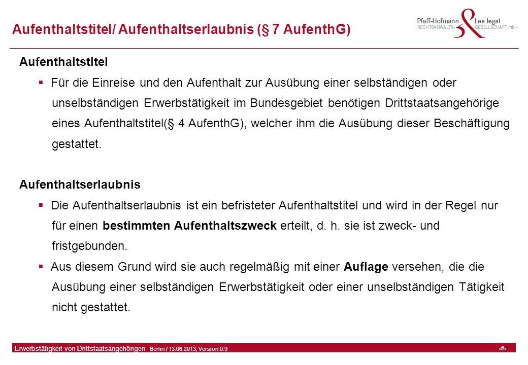 4 GFA Release Kredit I  Frankfurt (Main) / 06.07.2010, Version 0.9 4 Erwerbstätigkeit von Drittstaatsangehörigen  Berlin / 13.06.2013, Version 0.9 Aufenthaltstitel/ Aufenthaltserlaubnis (§ 7 AufenthG) Aufenthaltstitel  Für die Einreise und den Aufenthalt zur Ausübung einer selbständigen oder unselbständigen Erwerbstätigkeit im Bundesgebiet benötigen Drittstaatsangehörige eines Aufenthaltstitel(§ 4 AufenthG), welcher ihm die Ausübung dieser Beschäftigung gestattet.