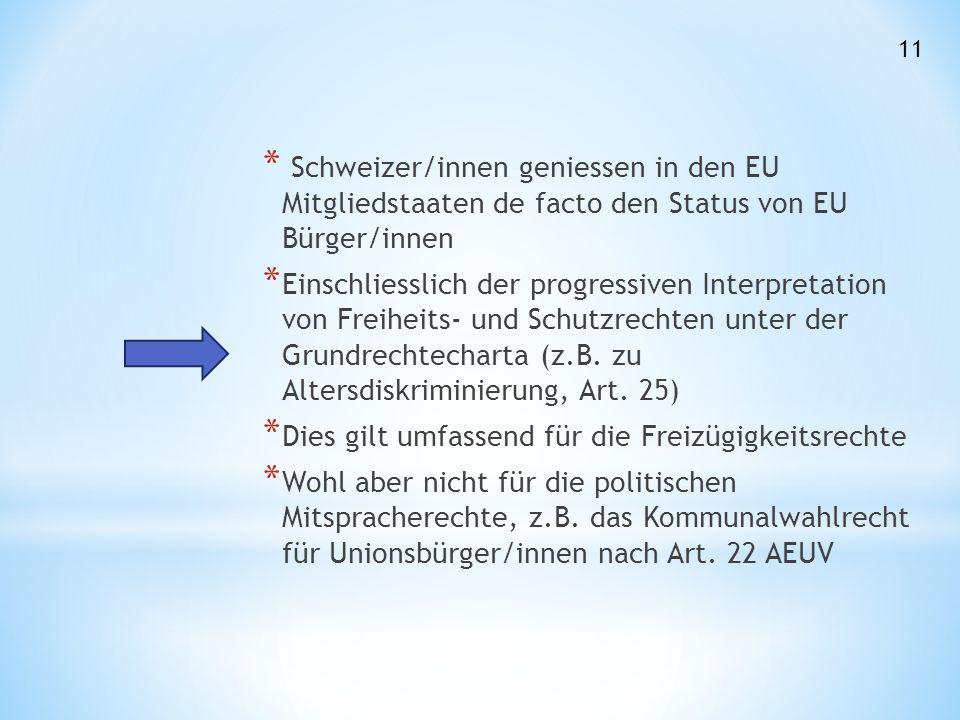 * Schweizer/innen geniessen in den EU Mitgliedstaaten de facto den Status von EU Bürger/innen * Einschliesslich der progressiven Interpretation von Freiheits- und Schutzrechten unter der Grundrechtecharta (z.B.