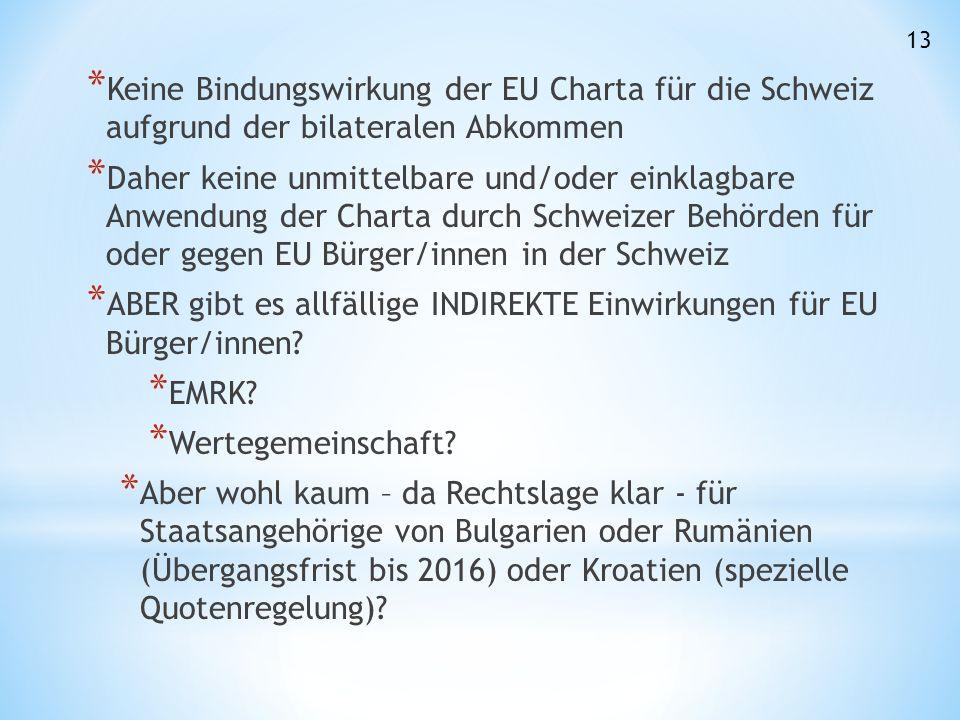 * Keine Bindungswirkung der EU Charta für die Schweiz aufgrund der bilateralen Abkommen * Daher keine unmittelbare und/oder einklagbare Anwendung der Charta durch Schweizer Behörden für oder gegen EU Bürger/innen in der Schweiz * ABER gibt es allfällige INDIREKTE Einwirkungen für EU Bürger/innen.