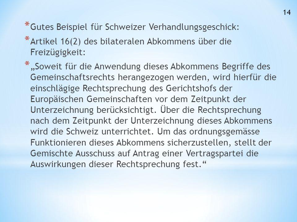 """* Gutes Beispiel für Schweizer Verhandlungsgeschick: * Artikel 16(2) des bilateralen Abkommens über die Freizügigkeit: * """"Soweit für die Anwendung dieses Abkommens Begriffe des Gemeinschaftsrechts herangezogen werden, wird hierfür die einschlägige Rechtsprechung des Gerichtshofs der Europäischen Gemeinschaften vor dem Zeitpunkt der Unterzeichnung berücksichtigt."""