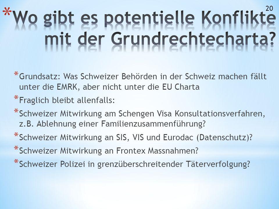 * Grundsatz: Was Schweizer Behörden in der Schweiz machen fällt unter die EMRK, aber nicht unter die EU Charta * Fraglich bleibt allenfalls: * Schweizer Mitwirkung am Schengen Visa Konsultationsverfahren, z.B.