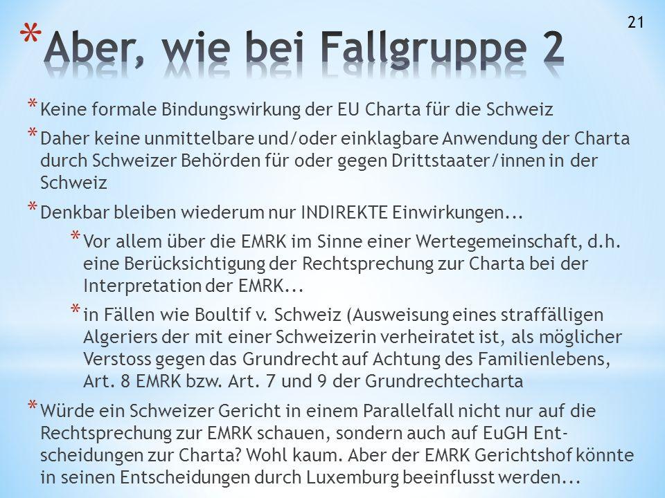 * Keine formale Bindungswirkung der EU Charta für die Schweiz * Daher keine unmittelbare und/oder einklagbare Anwendung der Charta durch Schweizer Behörden für oder gegen Drittstaater/innen in der Schweiz * Denkbar bleiben wiederum nur INDIREKTE Einwirkungen...