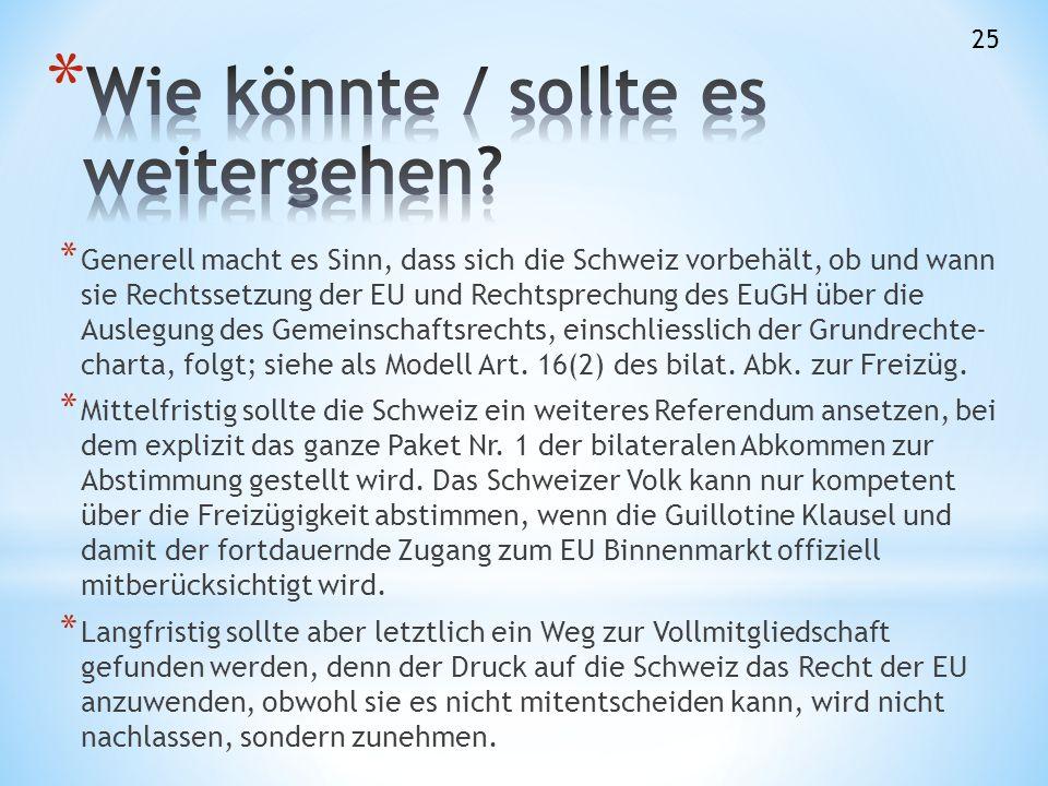 * Generell macht es Sinn, dass sich die Schweiz vorbehält, ob und wann sie Rechtssetzung der EU und Rechtsprechung des EuGH über die Auslegung des Gemeinschaftsrechts, einschliesslich der Grundrechte- charta, folgt; siehe als Modell Art.