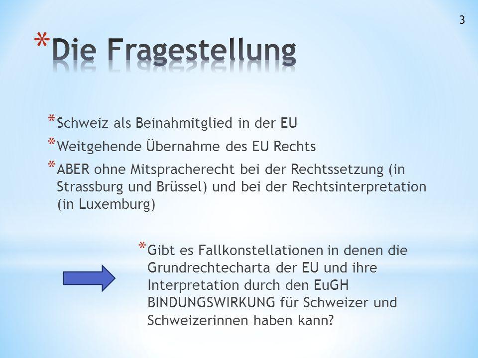 * Schweiz als Beinahmitglied in der EU * Weitgehende Übernahme des EU Rechts * ABER ohne Mitspracherecht bei der Rechtssetzung (in Strassburg und Brüssel) und bei der Rechtsinterpretation (in Luxemburg) * Gibt es Fallkonstellationen in denen die Grundrechtecharta der EU und ihre Interpretation durch den EuGH BINDUNGSWIRKUNG für Schweizer und Schweizerinnen haben kann.