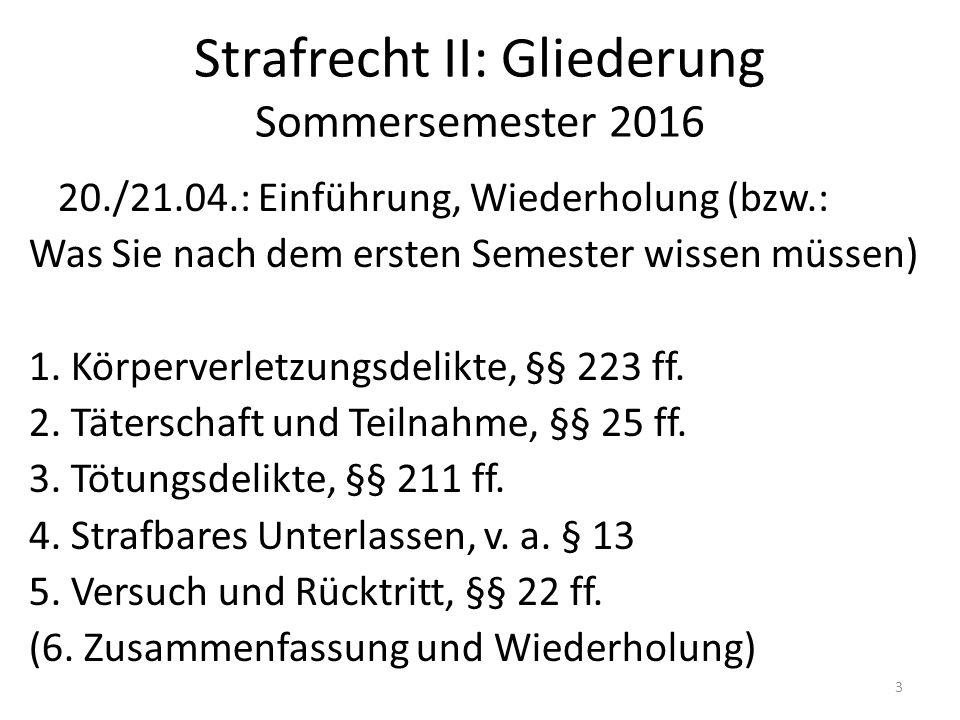 Strafrecht II: Gliederung Sommersemester 2016 20./21.04.: Einführung, Wiederholung (bzw.: Was Sie nach dem ersten Semester wissen müssen) 1. Körperver