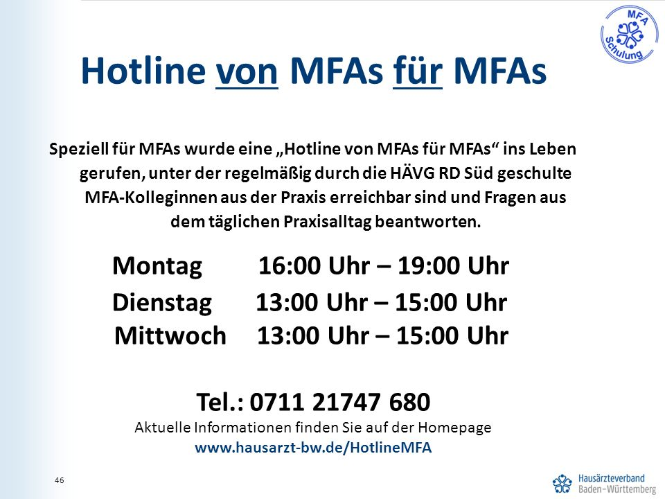 """46 Hotline von MFAs für MFAs Speziell für MFAs wurde eine """"Hotline von MFAs für MFAs ins Leben gerufen, unter der regelmäßig durch die HÄVG RD Süd geschulte MFA-Kolleginnen aus der Praxis erreichbar sind und Fragen aus dem täglichen Praxisalltag beantworten."""