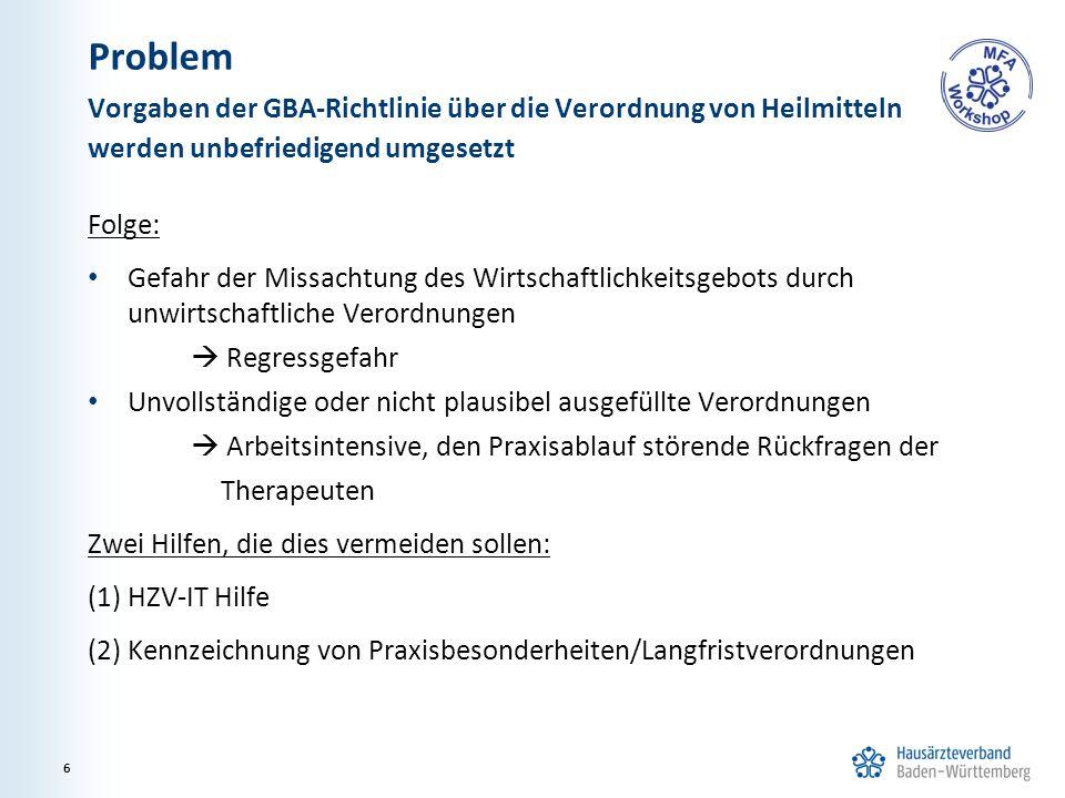 Problem Folge: Gefahr der Missachtung des Wirtschaftlichkeitsgebots durch unwirtschaftliche Verordnungen  Regressgefahr Unvollständige oder nicht plausibel ausgefüllte Verordnungen  Arbeitsintensive, den Praxisablauf störende Rückfragen der Therapeuten Zwei Hilfen, die dies vermeiden sollen: (1) HZV-IT Hilfe (2) Kennzeichnung von Praxisbesonderheiten/Langfristverordnungen Vorgaben der GBA-Richtlinie über die Verordnung von Heilmitteln werden unbefriedigend umgesetzt 6