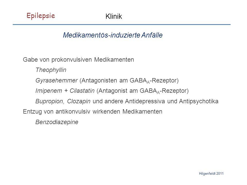 Epilepsie Hilgenfeldt 2011 Klinik Medikamentös-induzierte Anfälle Gabe von prokonvulsiven Medikamenten Theophyllin Gyrasehemmer (Antagonisten am GABA A -Rezeptor) Imipenem + Cilastatin (Antagonist am GABA A -Rezeptor) Bupropion, Clozapin und andere Antidepressiva und Antipsychotika Entzug von antikonvulsiv wirkenden Medikamenten Benzodiazepine