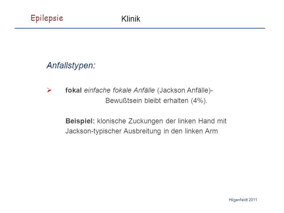 Epilepsie Hilgenfeldt 2011 Klinik Anfallstypen:  fokal einfache fokale Anfälle (Jackson Anfälle)- Bewußtsein bleibt erhalten (4%).