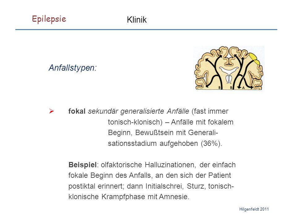 Epilepsie Hilgenfeldt 2011 Klinik Anfallstypen:  fokal sekundär generalisierte Anfälle (fast immer tonisch-klonisch) – Anfälle mit fokalem Beginn, Bewußtsein mit Generali- sationsstadium aufgehoben (36%).