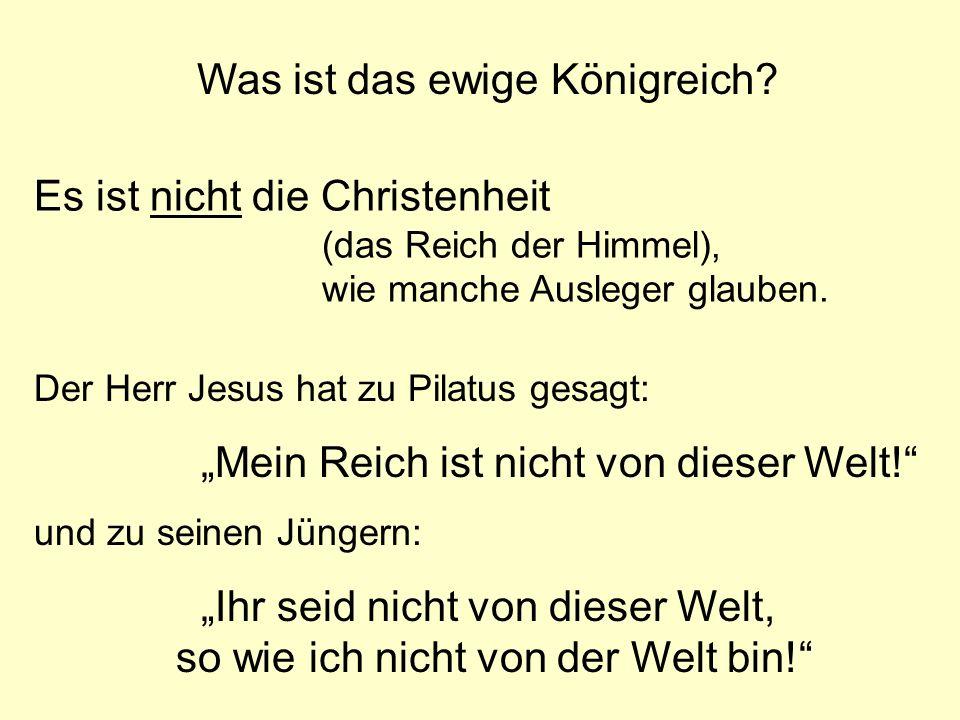 Was ist das ewige Königreich? Es ist nicht die Christenheit (das Reich der Himmel), wie manche Ausleger glauben. Der Herr Jesus hat zu Pilatus gesagt: