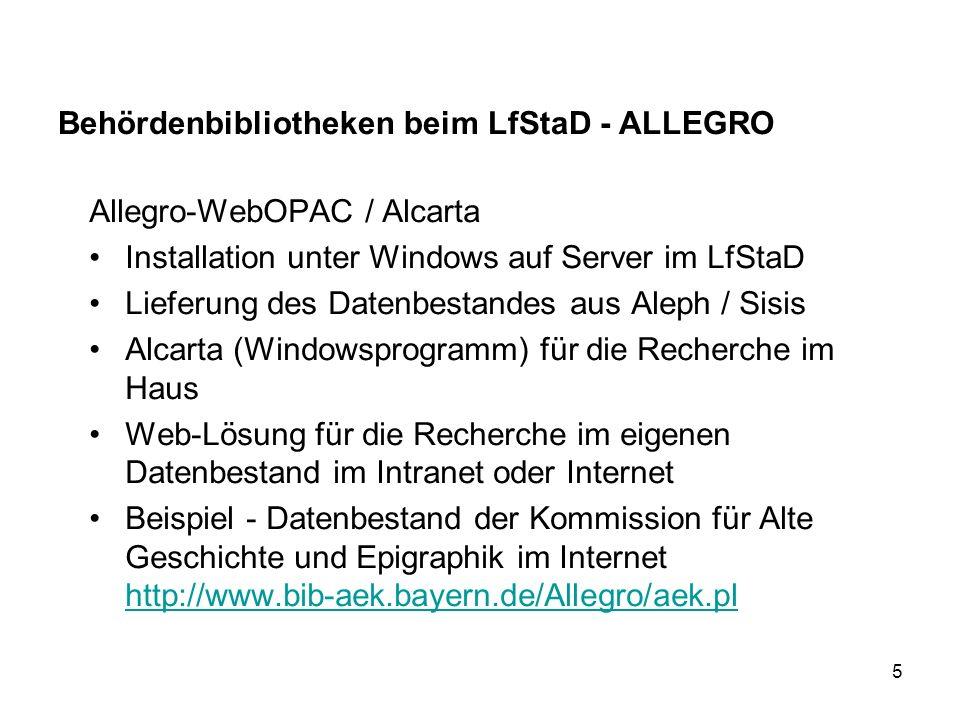 5 Behördenbibliotheken beim LfStaD - ALLEGRO Allegro-WebOPAC / Alcarta Installation unter Windows auf Server im LfStaD Lieferung des Datenbestandes aus Aleph / Sisis Alcarta (Windowsprogramm) für die Recherche im Haus Web-Lösung für die Recherche im eigenen Datenbestand im Intranet oder Internet Beispiel - Datenbestand der Kommission für Alte Geschichte und Epigraphik im Internet http://www.bib-aek.bayern.de/Allegro/aek.pl http://www.bib-aek.bayern.de/Allegro/aek.pl