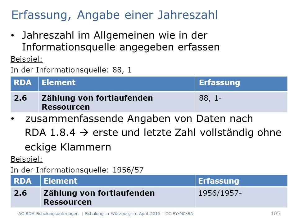 Erfassung, Angabe einer Jahreszahl Jahreszahl im Allgemeinen wie in der Informationsquelle angegeben erfassen Beispiel: In der Informationsquelle: 88, 1 zusammenfassende Angaben von Daten nach RDA 1.8.4  erste und letzte Zahl vollständig ohne eckige Klammern Beispiel: In der Informationsquelle: 1956/57 AG RDA Schulungsunterlagen | Schulung in Würzburg im April 2016 | CC BY-NC-SA 105 RDAElementErfassung 2.6Zählung von fortlaufenden Ressourcen 88, 1- RDAElementErfassung 2.6Zählung von fortlaufenden Ressourcen 1956/1957-