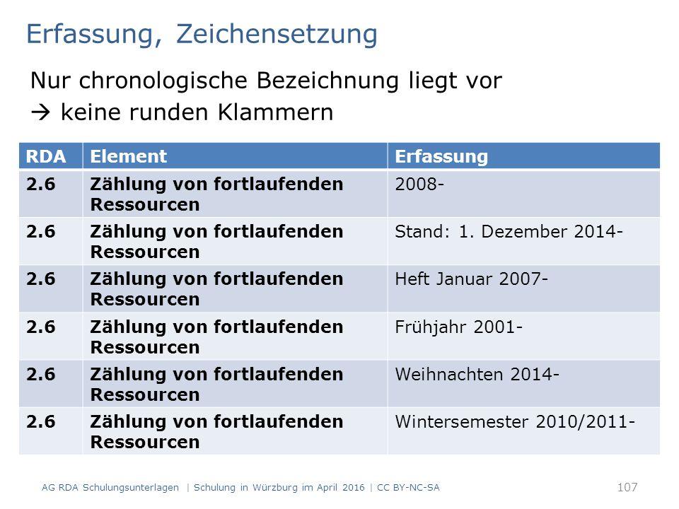 Erfassung, Zeichensetzung Nur chronologische Bezeichnung liegt vor  keine runden Klammern AG RDA Schulungsunterlagen | Schulung in Würzburg im April 2016 | CC BY-NC-SA 107 RDAElementErfassung 2.6Zählung von fortlaufenden Ressourcen 2008- 2.6Zählung von fortlaufenden Ressourcen Stand: 1.