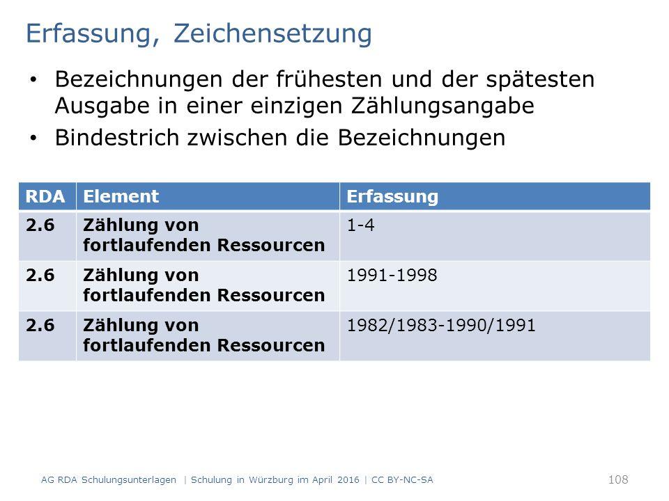 Erfassung, Zeichensetzung Bezeichnungen der frühesten und der spätesten Ausgabe in einer einzigen Zählungsangabe Bindestrich zwischen die Bezeichnungen AG RDA Schulungsunterlagen | Schulung in Würzburg im April 2016 | CC BY-NC-SA 108 RDAElementErfassung 2.6Zählung von fortlaufenden Ressourcen 1-4 2.6Zählung von fortlaufenden Ressourcen 1991-1998 2.6Zählung von fortlaufenden Ressourcen 1982/1983-1990/1991