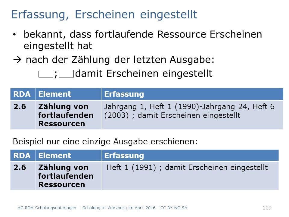 Erfassung, Erscheinen eingestellt bekannt, dass fortlaufende Ressource Erscheinen eingestellt hat  nach der Zählung der letzten Ausgabe: ; damit Erscheinen eingestellt Beispiel nur eine einzige Ausgabe erschienen: AG RDA Schulungsunterlagen | Schulung in Würzburg im April 2016 | CC BY-NC-SA 109 RDAElementErfassung 2.6Zählung von fortlaufenden Ressourcen Jahrgang 1, Heft 1 (1990)-Jahrgang 24, Heft 6 (2003) ; damit Erscheinen eingestellt RDAElementErfassung 2.6Zählung von fortlaufenden Ressourcen Heft 1 (1991) ; damit Erscheinen eingestellt