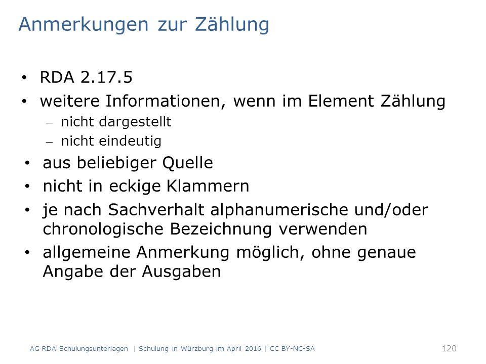 Anmerkungen zur Zählung RDA 2.17.5 weitere Informationen, wenn im Element Zählung nicht dargestellt nicht eindeutig aus beliebiger Quelle nicht in eckige Klammern je nach Sachverhalt alphanumerische und/oder chronologische Bezeichnung verwenden allgemeine Anmerkung möglich, ohne genaue Angabe der Ausgaben AG RDA Schulungsunterlagen | Schulung in Würzburg im April 2016 | CC BY-NC-SA 120