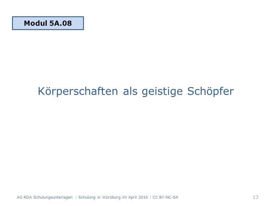 Körperschaften als geistige Schöpfer 13 Modul 5A.08 AG RDA Schulungsunterlagen | Schulung in Würzburg im April 2016 | CC BY-NC-SA