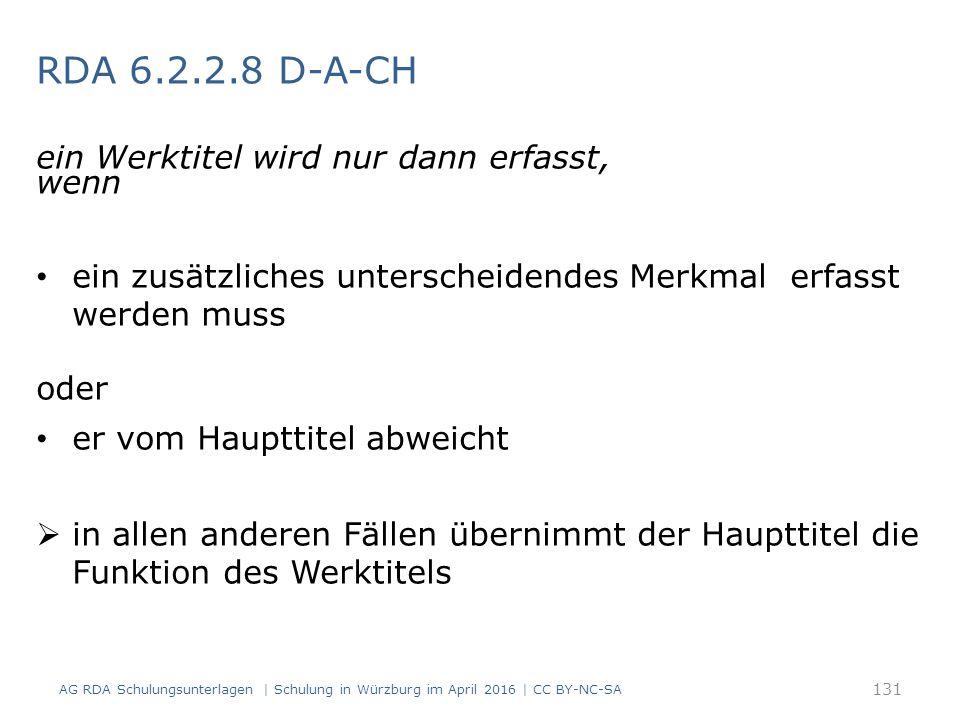 RDA 6.2.2.8 D-A-CH ein Werktitel wird nur dann erfasst, wenn ein zusätzliches unterscheidendes Merkmal erfasst werden muss oder er vom Haupttitel abweicht  in allen anderen Fällen übernimmt der Haupttitel die Funktion des Werktitels 131 AG RDA Schulungsunterlagen | Schulung in Würzburg im April 2016 | CC BY-NC-SA